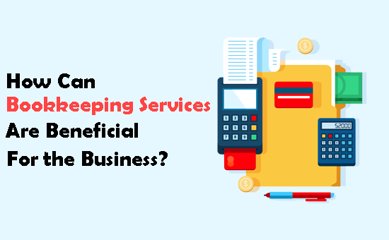 How Can Bookkeeping Services Are Beneficial For the Business?